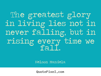 The greatest glory in living lies not in never.. Nelson Mandela famous success quote