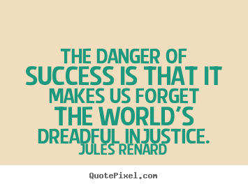 Jules Renard poster quote - The danger of success is that it makes us forget the world's.. - Success quotes