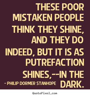 Philip Dormer Stanhope photo quote - These poor mistaken people think they shine,.. - Success quotes