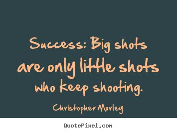 Design custom picture quotes about success - Success: big shots are only little shots who keep..