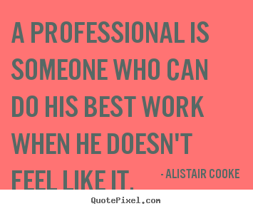 Alistair Cooke picture quotes - A professional is someone who can do his best work when he doesn't.. - Success quote