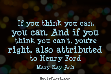 If you think you can, you can. and if you think you.. Mary Kay Ash good success quotes