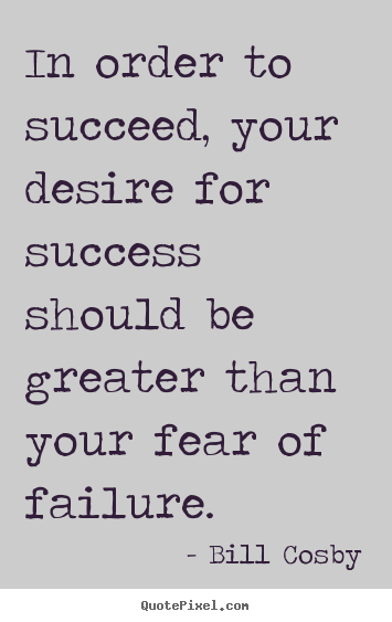Quotes about success - In order to succeed, your desire for success should be greater than..