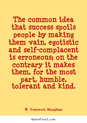 The common idea that success spoils people by.. W. Somerset Maugham  success quotes