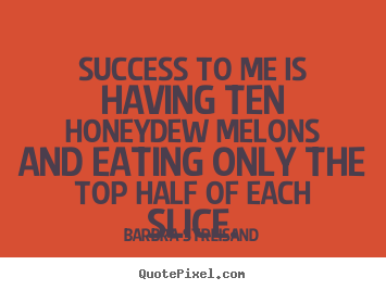 Barbra Streisand picture quotes - Success to me is having ten honeydew melons and eating only.. - Success quotes