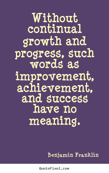 Quotes about success - Without continual growth and progress, such words as improvement,..