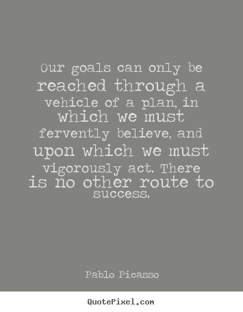 Our goals can only be reached through a vehicle of a plan, in which.. Pablo Picasso  success quotes