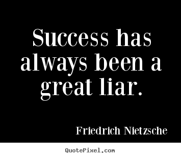 Success quotes - Success has always been a great liar.