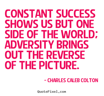 Charles Caleb Colton photo quotes - Constant success shows us but one side of the world; adversity brings.. - Success quotes
