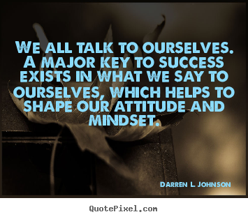 We all talk to ourselves. a major key to success.. Darren L. Johnson greatest success quotes