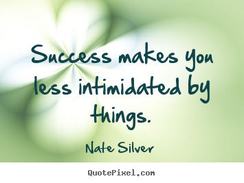Quotes about success - Success makes you less intimidated by things.