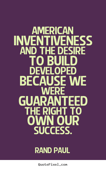 Success quote - American inventiveness and the desire to build developed..