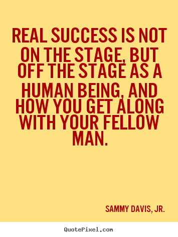 Real success is not on the stage, but off the stage as.. Sammy Davis, Jr. good success quotes
