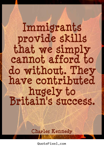 Quotes about success - Immigrants provide skills that we simply cannot afford to do without...