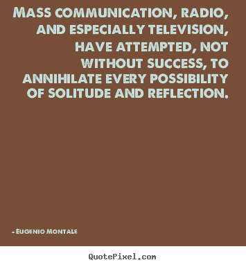 Mass communication, radio, and especially television, have attempted,.. Eugenio Montale good success quotes