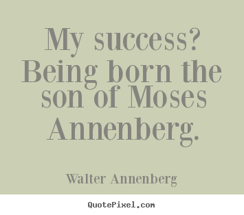 My success? being born the son of moses annenberg. Walter Annenberg good success quotes