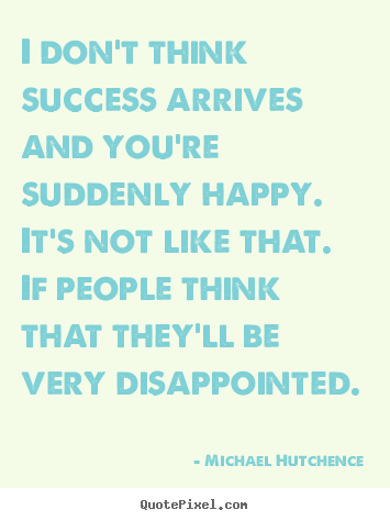 Sayings about success - I don't think success arrives and you're suddenly happy...
