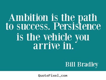 Quotes about success - Ambition is the path to success. persistence..