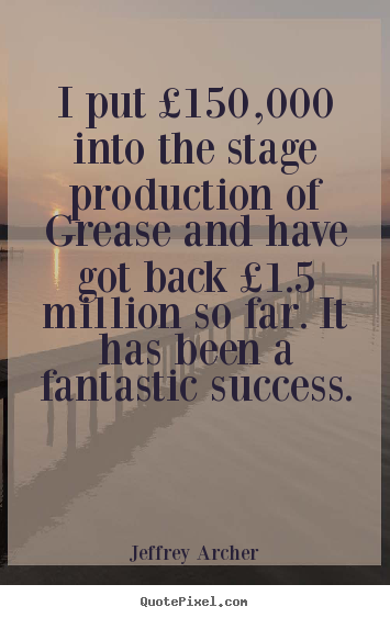Jeffrey Archer picture quotes - I put £150,000 into the stage production of grease and.. - Success quotes