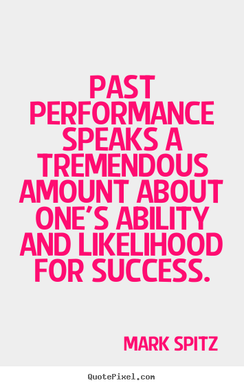 Past performance speaks a tremendous amount about one's ability and.. Mark Spitz  success quotes