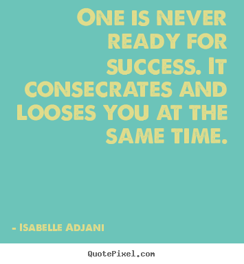 Create poster quotes about success - One is never ready for success. it consecrates and looses..