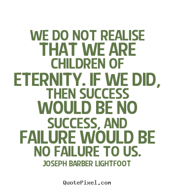 Joseph Barber Lightfoot picture quotes - We do not realise that we are children of eternity... - Success sayings
