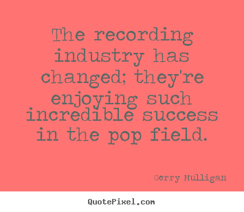 Create picture quotes about success - The recording industry has changed; they're enjoying such incredible..
