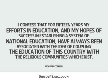 I confess that for fifteen years my efforts in education,.. Richard Cobden greatest success sayings