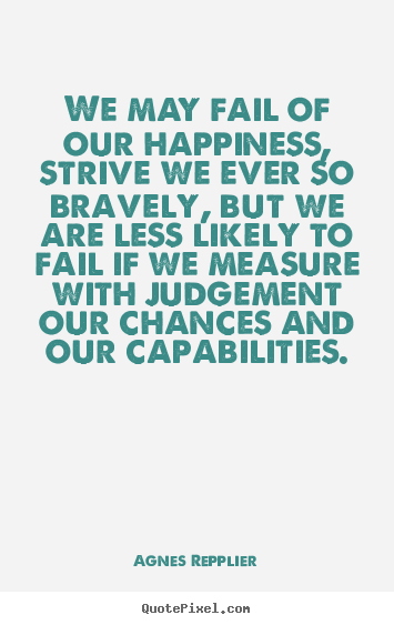 Agnes Repplier photo quotes - We may fail of our happiness, strive we ever so bravely,.. - Success quotes