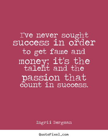 Ingrid Bergman picture quotes - I've never sought success in order to get.. - Success quotes