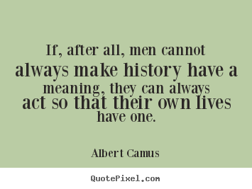 Albert Camus picture quotes - If, after all, men cannot always make history.. - Success quote
