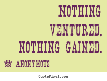 Nothing ventured, nothing gained. Anonymous  success quotes