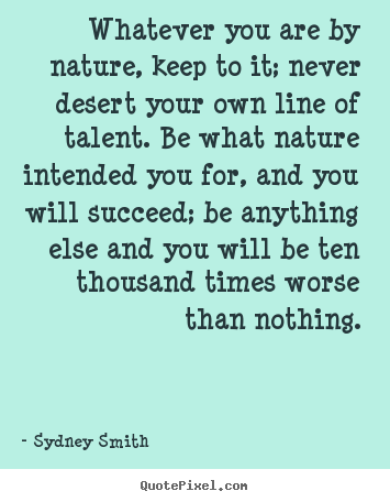 Whatever you are by nature, keep to it; never desert your own line.. Sydney Smith best success quotes
