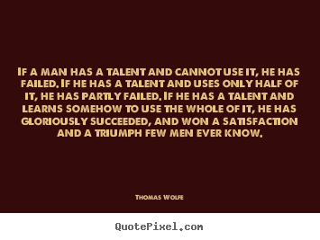 Quotes about success - If a man has a talent and cannot use it, he has failed. if he has a..