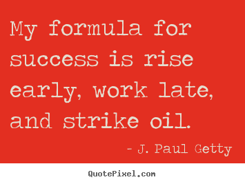 Quotes about success - My formula for success is rise early, work late, and..