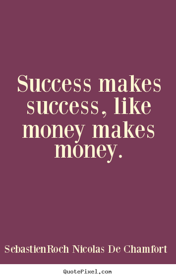Success makes success, like money makes money. Sebastien-Roch Nicolas De Chamfort great success quote