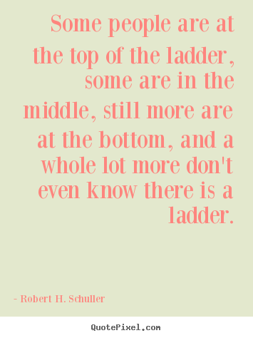 Customize picture quote about success - Some people are at the top of the ladder,..