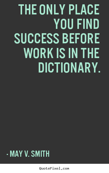 Quote about success - The only place you find success before work is in the dictionary.