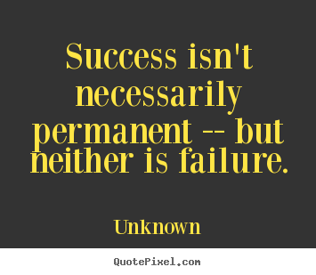 Unknown picture quotes - Success isn't necessarily permanent -- but neither is failure. - Success quotes