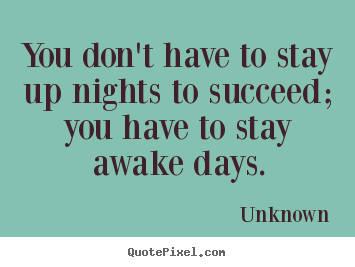 Unknown picture quote - You don't have to stay up nights to succeed;.. - Success quotes
