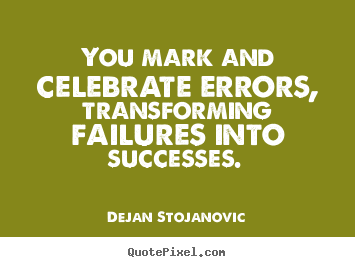 Quotes about success - You mark and celebrate errors, transforming failures..