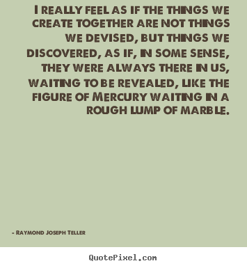 Success quotes - I really feel as if the things we create together are not things we..