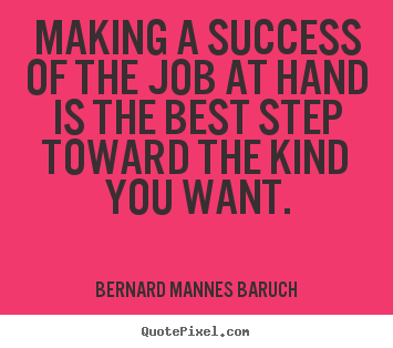Success quote - Making a success of the job at hand is the best step toward the..