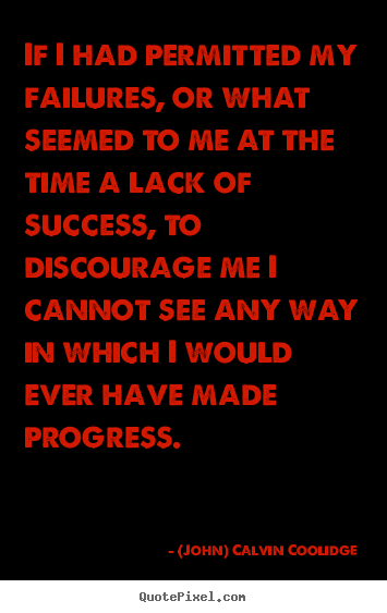 If i had permitted my failures, or what seemed to me at.. (John) Calvin Coolidge good success quotes