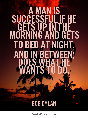 Success quote - A man is successful if he gets up in the morning and gets to..