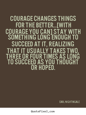 Quotes about success - Courage changes things for the better...[with courage you can]..