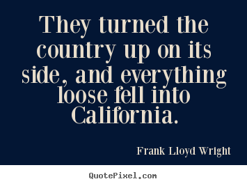 They turned the country up on its side, and everything.. Frank Lloyd Wright popular success quote