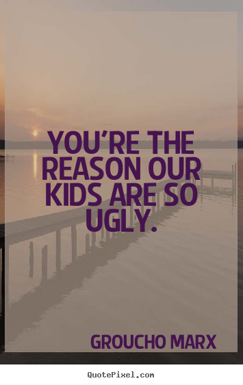 Groucho Marx picture quotes - You're the reason our kids are so ugly. - Success quotes