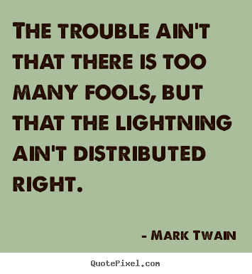 Mark Twain picture quotes - The trouble ain't that there is too many fools, but that the lightning.. - Success quote