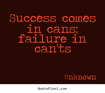 Success comes in cans; failure in can'ts Unknown best success quotes